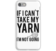 If I Can't Take My Yarn I'm Not Going iPhone Case/Skin