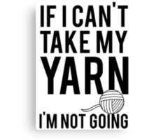 If I Can't Take My Yarn I'm Not Going Canvas Print