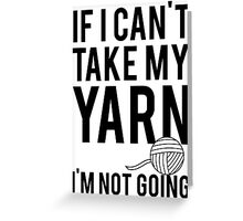 If I Can't Take My Yarn I'm Not Going Greeting Card