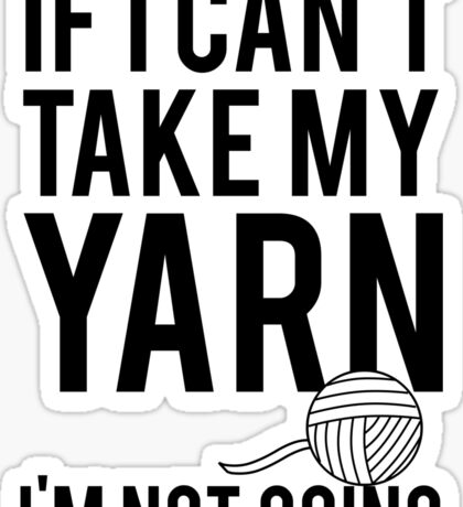 If I Can't Take My Yarn I'm Not Going Sticker