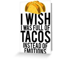 I Wish I Was Full Of Tacos Instead Of Emotions Greeting Card