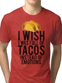 I Wish I Was Full Of Tacos Instead Of Emotions Tri-blend T-Shirt