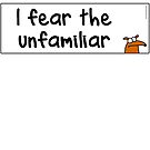 I fear the unfamiliar by firstdog