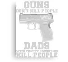 Guns Don't Kill People. Dads Do. Canvas Print