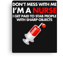 DON'T MESS WITH ME I'M A NURSE I GET PAID TO STAB PEOPLE WITH SHARP OBJECT Canvas Print