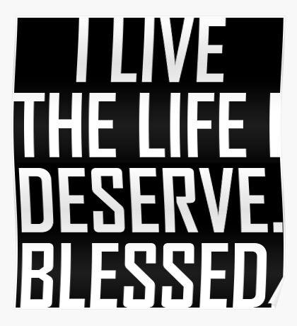 I Live The Life I Deserve. Blessed. Poster