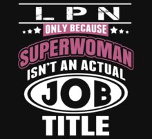 LPN Only Because Superwoman Isn't An Actual Job Title - Funny Tshirt by custom222