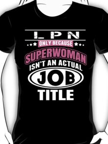 LPN Only Because Superwoman Isn't An Actual Job Title - Funny Tshirt T-Shirt