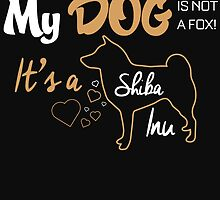 MY DOG IS NOT A FOX! IT'S A SHIBA INU by BADASSTEES