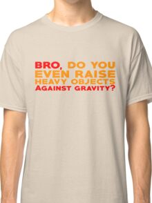 Bro, do you even raise heavy objects against gravity Classic T-Shirt