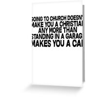 Going to church doesn't make you a Christian any more than standing in a garage makes you a car Greeting Card
