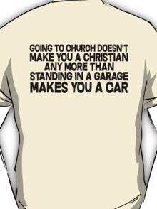 Going to church doesn't make you a Christian any more than standing in a garage makes you a car T-Shirt