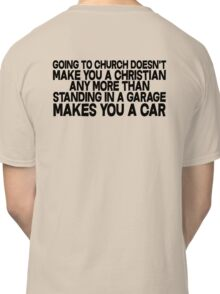 Going to church doesn't make you a Christian any more than standing in a garage makes you a car Classic T-Shirt