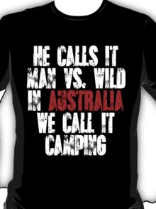 He calls it man vs wild In Australia we call it camping T-Shirt