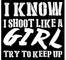 I Know I Shoot Like A Girl Try To Keep Up - Tshirts & Hoodies Photographic Print
