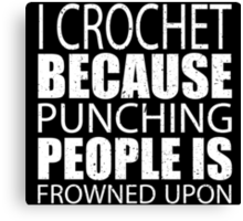 I Crochet Because Punching People Is Frowned Upon - Custom Tshirts Canvas Print