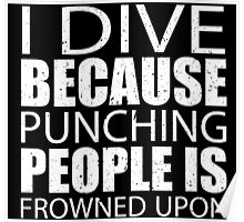 I Dive Because Punching People Is Frowned Upon - Custom Tshirts Poster