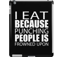 I Eat Because Punching People Is Frowned Upon - Custom Tshirts iPad Case/Skin