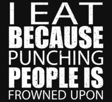 I Eat Because Punching People Is Frowned Upon - Custom Tshirts T-Shirt