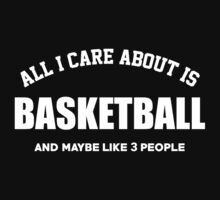 All I Care About Is Basketball And May Be Like 3 People - Limited Edition Tshirts by funnyshirts2015