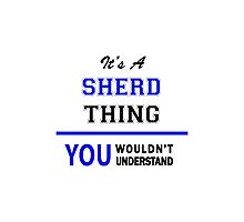 It's a SHERD thing, you wouldn't understand !! Photographic Print