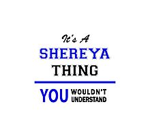 It's a SHEREYA thing, you wouldn't understand !! Photographic Print