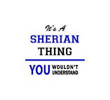 It's a SHERIAN thing, you wouldn't understand !! Photographic Print