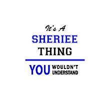 It's a SHERIEE thing, you wouldn't understand !! Photographic Print