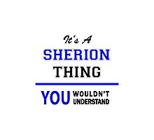 It's a SHERION thing, you wouldn't understand !! Photographic Print