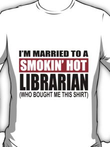 I'm Married To A Smokin' Hot Librarian (Who Bought Me This Shirt) - Custom Tshirts T-Shirt