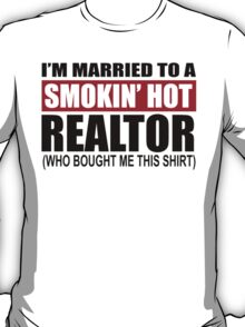 I'm Married To A Smokin' Hot Realtor (Who Bought Me This Shirt) - Custom Tshirts T-Shirt