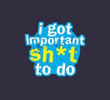 I got important sh*t to do Unisex T-Shirt