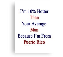 I'm 10% Hotter Than Your Average Man Because I'm From Puerto Rico  Canvas Print