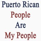 Puerto Rican People Are My People  by supernova23