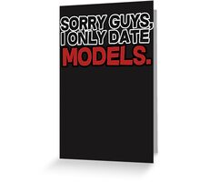 Sorry guys I only date models Greeting Card