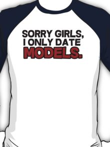 Sorry girls I only date models T-Shirt