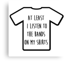 """I listen to the band on my shirt"" Tshirt Canvas Print"