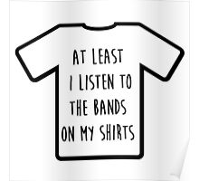 """""""I listen to the band on my shirt"""" Tshirt Poster"""