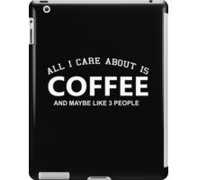 All I Care About Is Coffee And Maybe Like 3 People - Tshirts & Hoodies iPad Case/Skin
