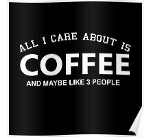 All I Care About Is Coffee And Maybe Like 3 People - Tshirts & Hoodies Poster
