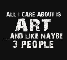 All I Care About Is Art And Like Maybe 3 People - Tshirts & Hoodies by custom111