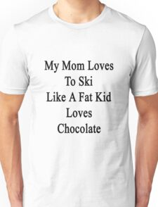 My Mom Loves To Ski Like A Fat Kid Loves Chocolate  Unisex T-Shirt