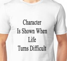 Character Is Shown When Life Turns Difficult  Unisex T-Shirt