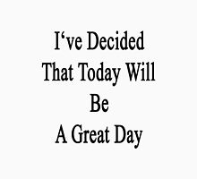 I've Decided That Today Will Be A Great Day  Unisex T-Shirt