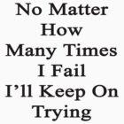 No Matter How Many Times I Fail I'll Keep On Trying  by supernova23