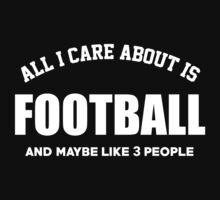 All I Care About Is Football And Maybe Like 3 People - Tshirts & Hoodies by custom111
