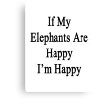 If My Elephants Are Happy I'm Happy  Canvas Print