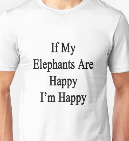If My Elephants Are Happy I'm Happy  Unisex T-Shirt