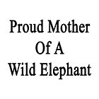 Proud Mother Of A Wild Elephant  by supernova23