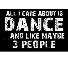 All I Care About Is Dance And Like Maybe 3 People - Tshirts & Hoodies Photographic Print